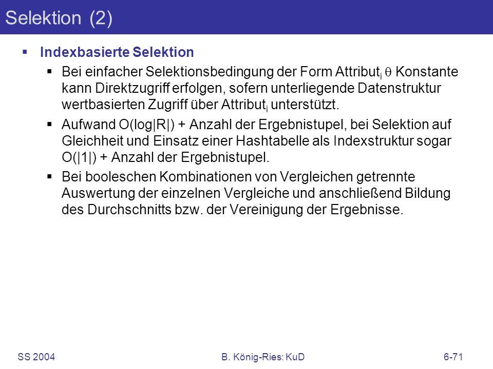 SS 2004B. König-Ries: KuD6-71 Selektion (2) Indexbasierte Selektion Bei einfacher Selektionsbedingung der Form Attribut i Konstante kann Direktzugriff