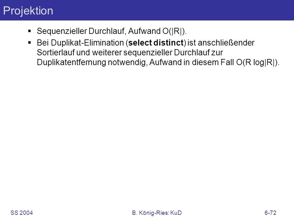 SS 2004B. König-Ries: KuD6-72 Projektion Sequenzieller Durchlauf, Aufwand O(|R|). Bei Duplikat-Elimination (select distinct) ist anschließender Sortie