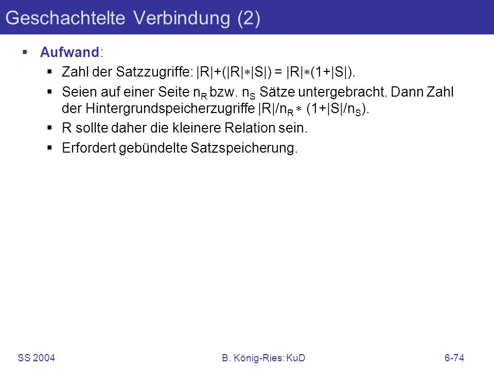 SS 2004B. König-Ries: KuD6-74 Geschachtelte Verbindung (2) Aufwand: Zahl der Satzzugriffe: |R|+(|R| |S|) = |R| (1+|S|). Seien auf einer Seite n R bzw.