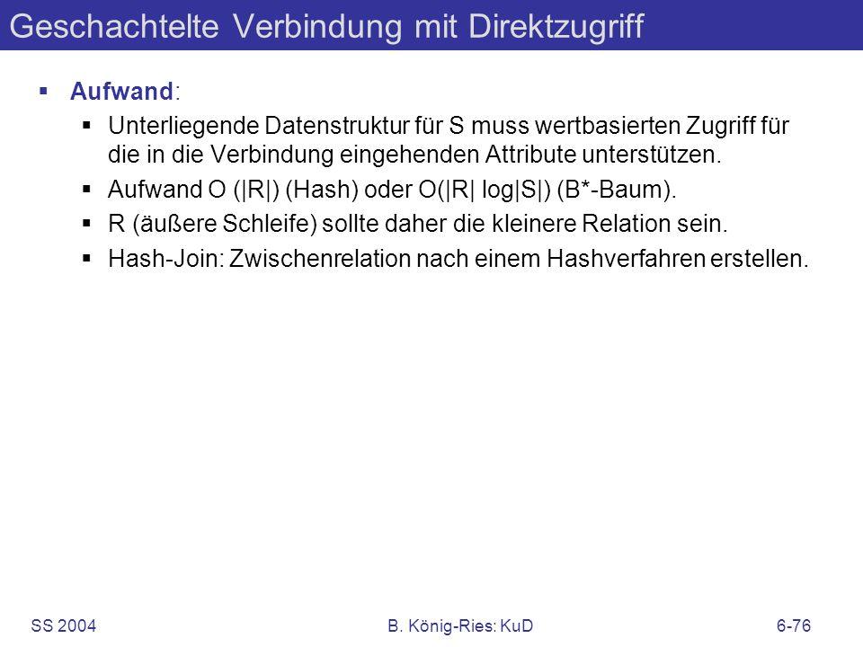 SS 2004B. König-Ries: KuD6-76 Geschachtelte Verbindung mit Direktzugriff Aufwand: Unterliegende Datenstruktur für S muss wertbasierten Zugriff für die