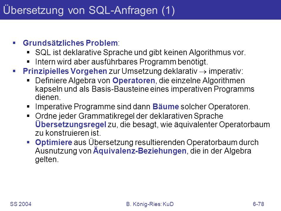 SS 2004B. König-Ries: KuD6-78 Übersetzung von SQL-Anfragen (1) Grundsätzliches Problem: SQL ist deklarative Sprache und gibt keinen Algorithmus vor. I