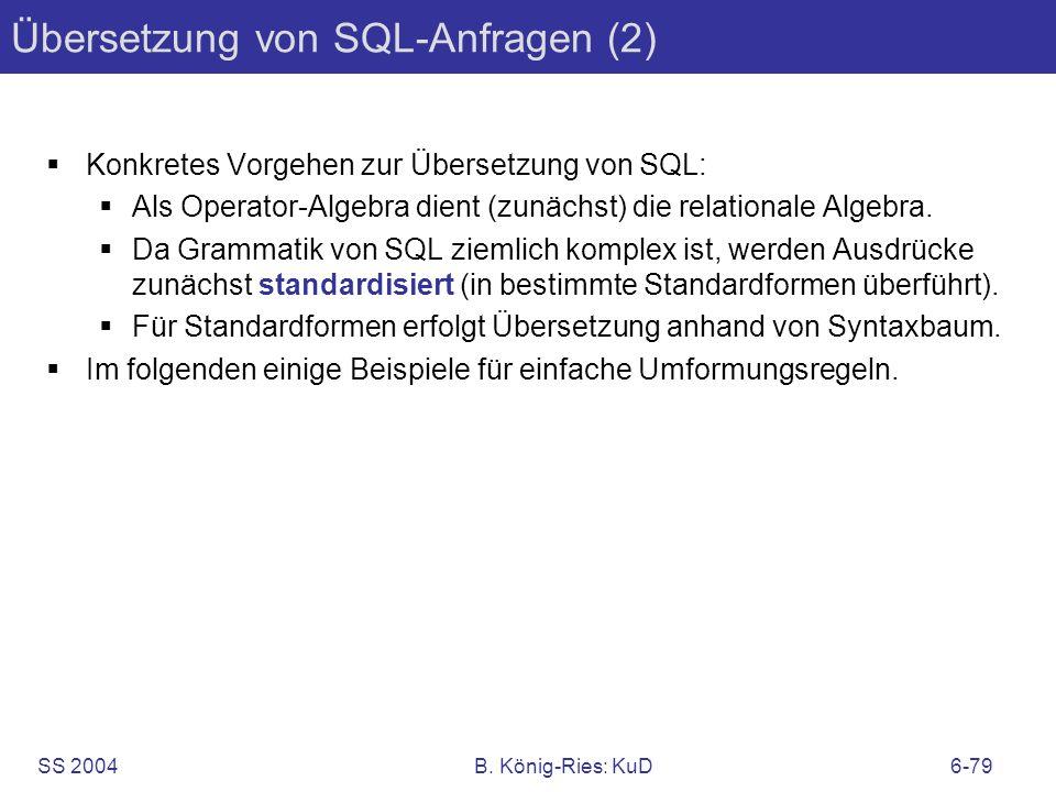 SS 2004B. König-Ries: KuD6-79 Übersetzung von SQL-Anfragen (2) Konkretes Vorgehen zur Übersetzung von SQL: Als Operator-Algebra dient (zunächst) die r