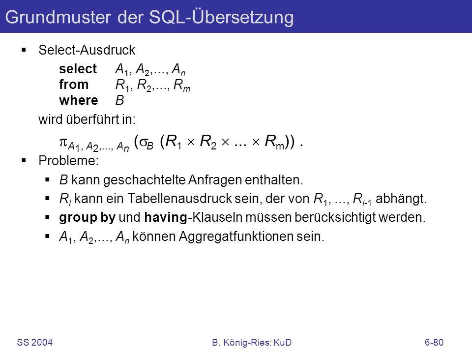 SS 2004B. König-Ries: KuD6-80 Grundmuster der SQL-Übersetzung Select-Ausdruck selectA 1, A 2,..., A n fromR 1, R 2,..., R m whereB wird überführt in: