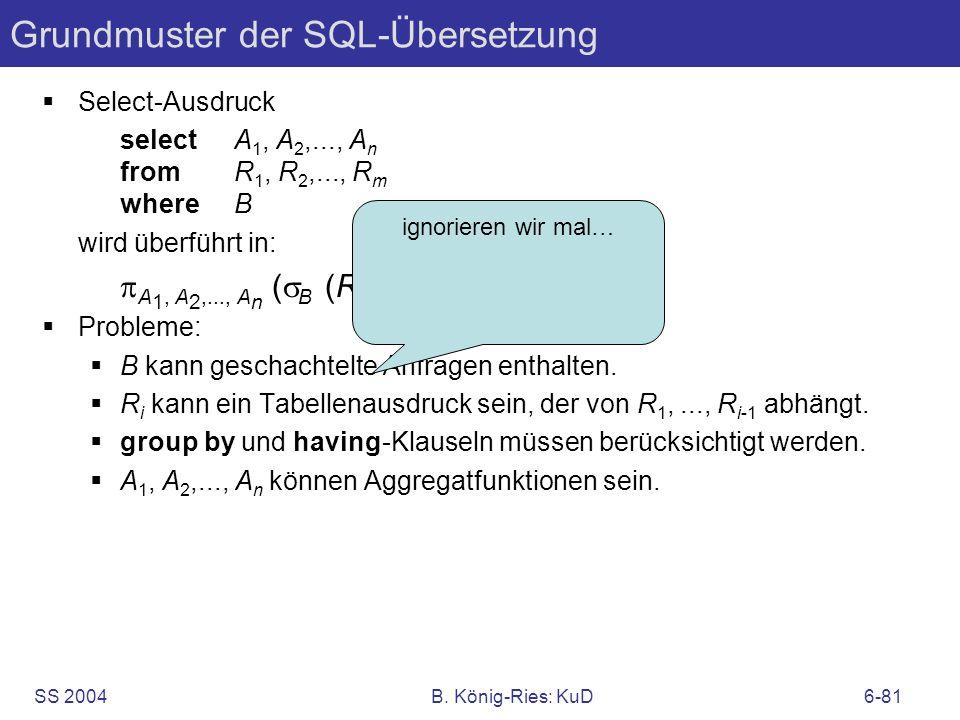SS 2004B. König-Ries: KuD6-81 Grundmuster der SQL-Übersetzung Select-Ausdruck selectA 1, A 2,..., A n fromR 1, R 2,..., R m whereB wird überführt in: