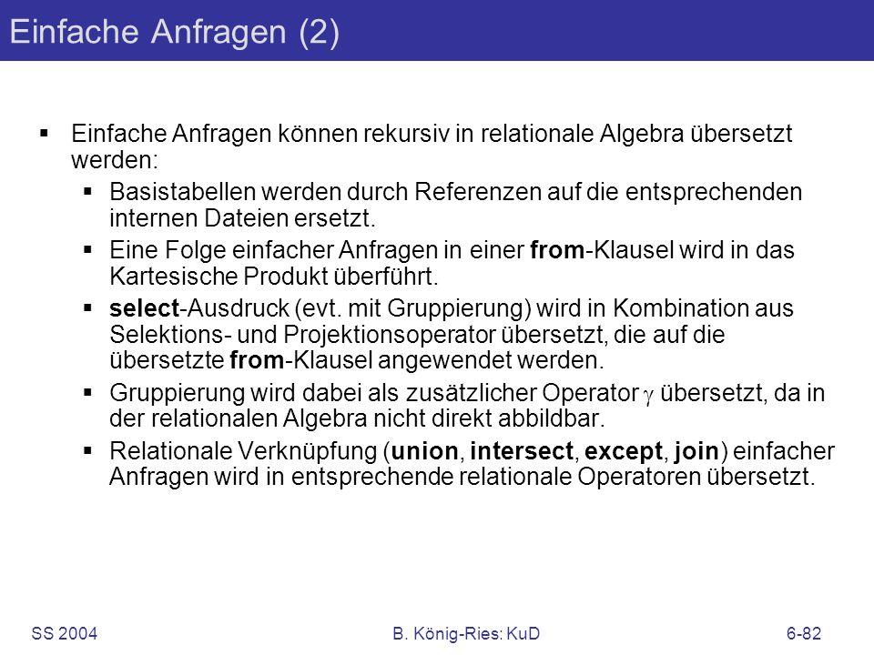 SS 2004B. König-Ries: KuD6-82 Einfache Anfragen (2) Einfache Anfragen können rekursiv in relationale Algebra übersetzt werden: Basistabellen werden du