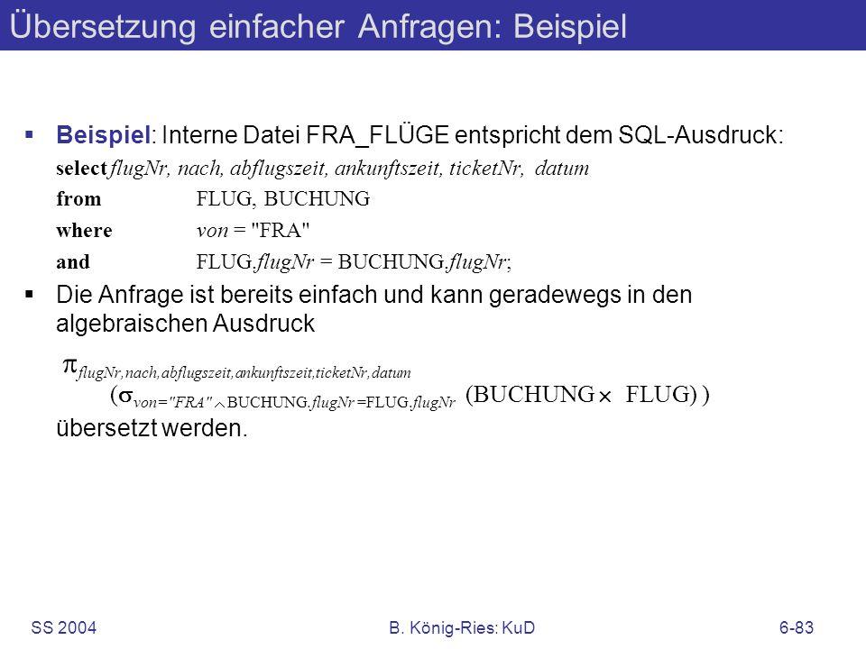 SS 2004B. König-Ries: KuD6-83 Übersetzung einfacher Anfragen: Beispiel Beispiel: Interne Datei FRA_FLÜGE entspricht dem SQL-Ausdruck: selectflugNr, na
