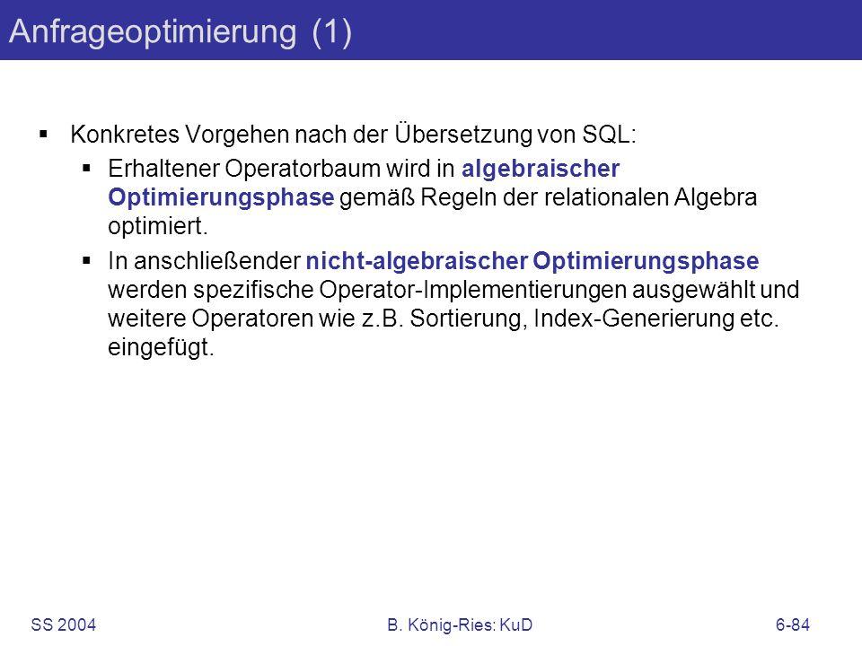SS 2004B. König-Ries: KuD6-84 Anfrageoptimierung (1) Konkretes Vorgehen nach der Übersetzung von SQL: Erhaltener Operatorbaum wird in algebraischer Op