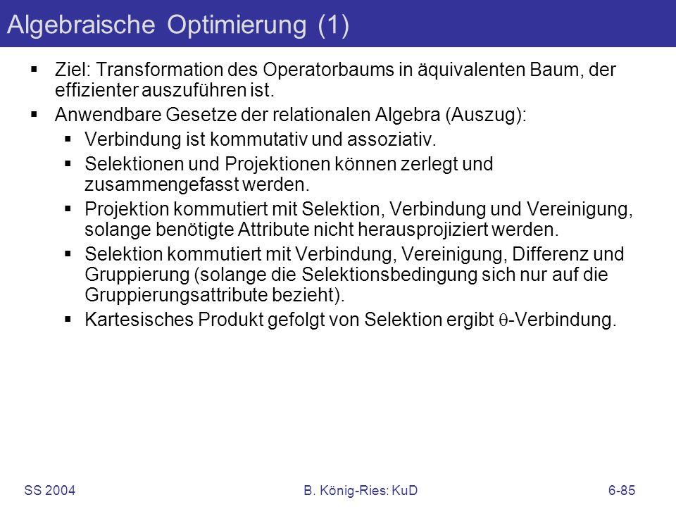 SS 2004B. König-Ries: KuD6-85 Algebraische Optimierung (1) Ziel: Transformation des Operatorbaums in äquivalenten Baum, der effizienter auszuführen is