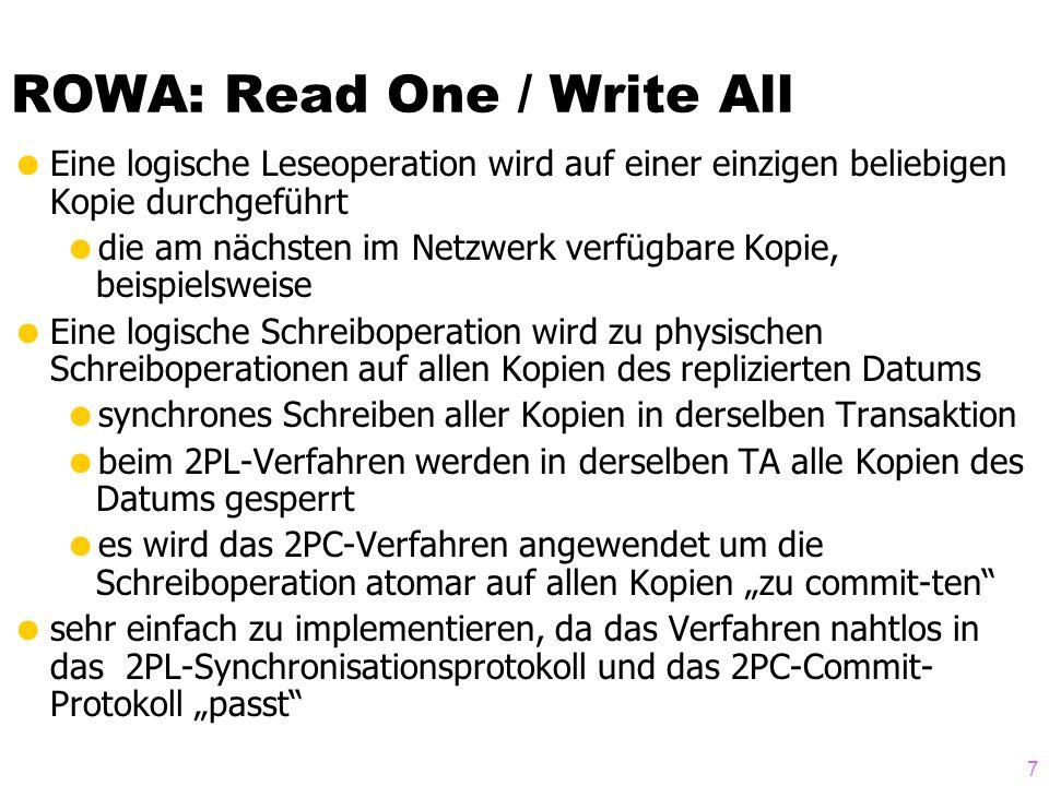 7 ROWA: Read One / Write All Eine logische Leseoperation wird auf einer einzigen beliebigen Kopie durchgeführt die am nächsten im Netzwerk verfügbare Kopie, beispielsweise Eine logische Schreiboperation wird zu physischen Schreiboperationen auf allen Kopien des replizierten Datums synchrones Schreiben aller Kopien in derselben Transaktion beim 2PL-Verfahren werden in derselben TA alle Kopien des Datums gesperrt es wird das 2PC-Verfahren angewendet um die Schreiboperation atomar auf allen Kopien zu commit-ten sehr einfach zu implementieren, da das Verfahren nahtlos in das 2PL-Synchronisationsprotokoll und das 2PC-Commit- Protokoll passt