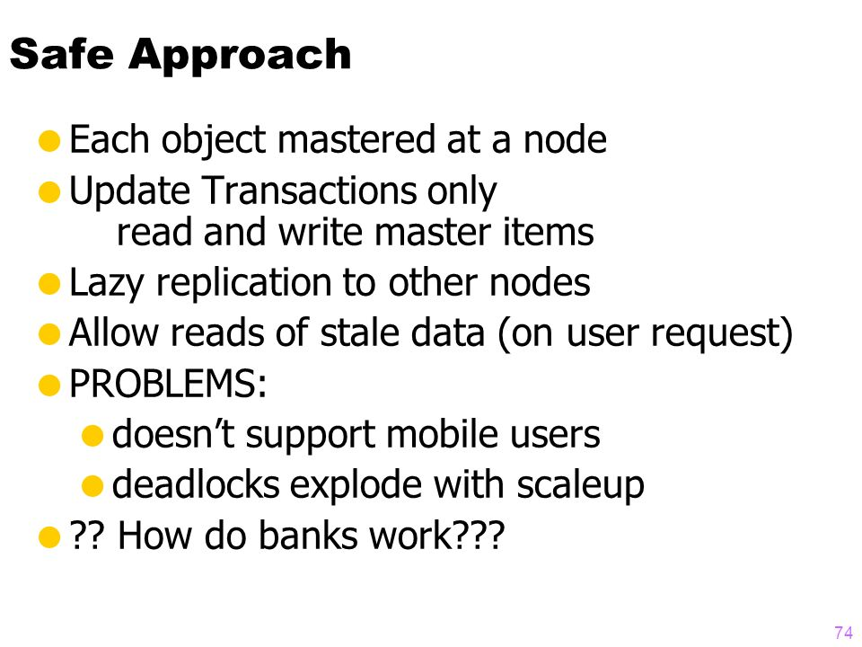 73 Outline Replication strategies (lazy & eager, master & group) How centralized databases scale Replication is unstable on scaleup A possible solution Two-tier architecture: Mobile & Base nodes Base nodes master objects Tentative transactions at mobile nodes Transactions must be commutative Re-apply transactions on reconnect Transactions may be rejected