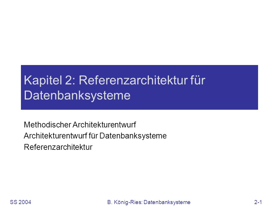 SS 2004B. König-Ries: Datenbanksysteme2-1 Kapitel 2: Referenzarchitektur für Datenbanksysteme Methodischer Architekturentwurf Architekturentwurf für D