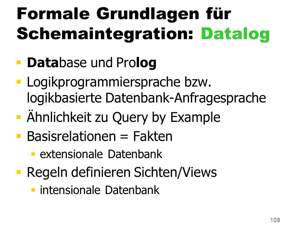 109 Formale Grundlagen für Schemaintegration: Datalog Database und Prolog Logikprogrammiersprache bzw. logikbasierte Datenbank-Anfragesprache Ähnlichk