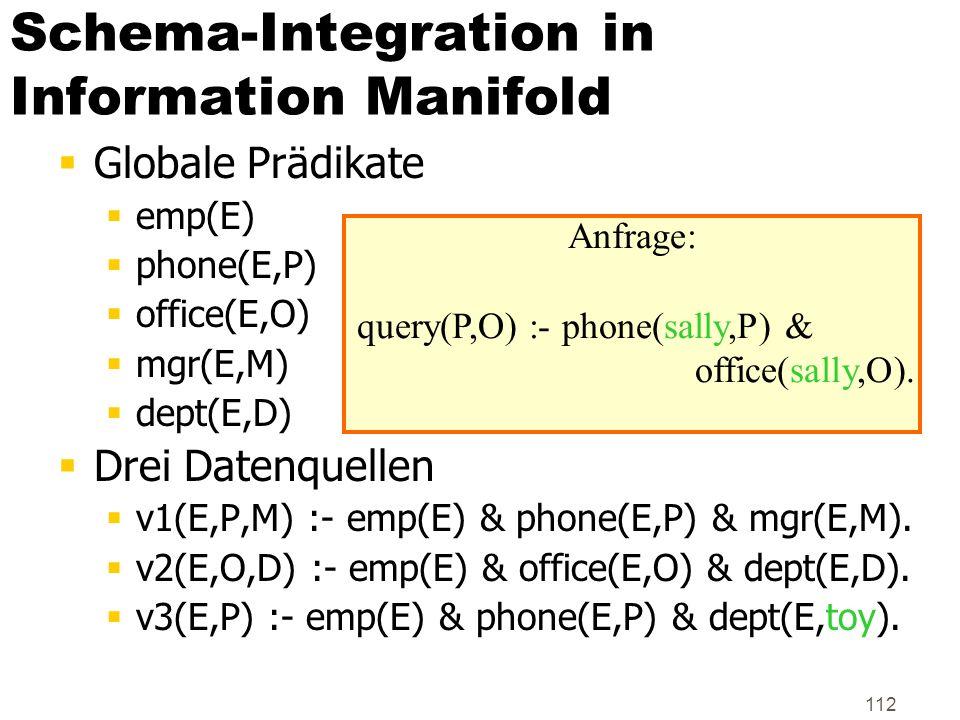 112 Schema-Integration in Information Manifold Globale Prädikate emp(E) phone(E,P) office(E,O) mgr(E,M) dept(E,D) Drei Datenquellen v1(E,P,M) :- emp(E