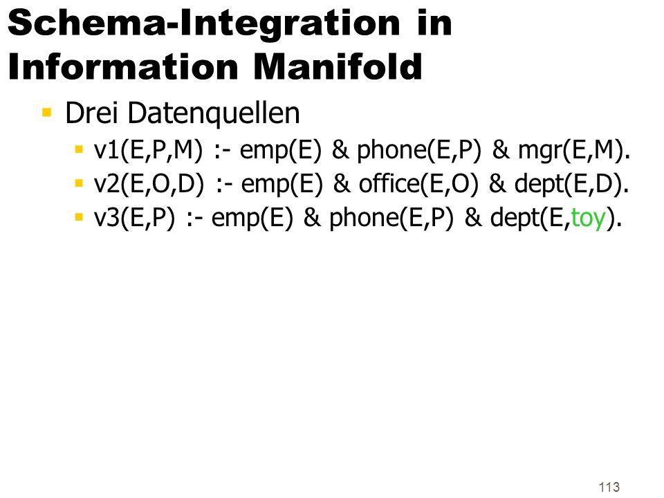 113 Schema-Integration in Information Manifold Drei Datenquellen v1(E,P,M) :- emp(E) & phone(E,P) & mgr(E,M). v2(E,O,D) :- emp(E) & office(E,O) & dept