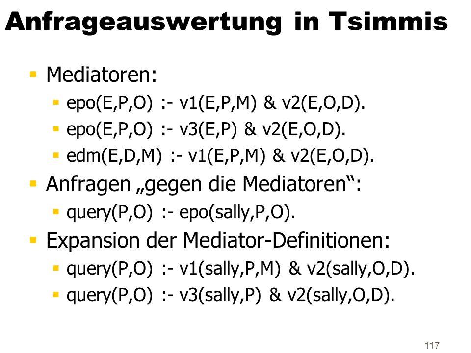 117 Anfrageauswertung in Tsimmis Mediatoren: epo(E,P,O) :- v1(E,P,M) & v2(E,O,D). epo(E,P,O) :- v3(E,P) & v2(E,O,D). edm(E,D,M) :- v1(E,P,M) & v2(E,O,