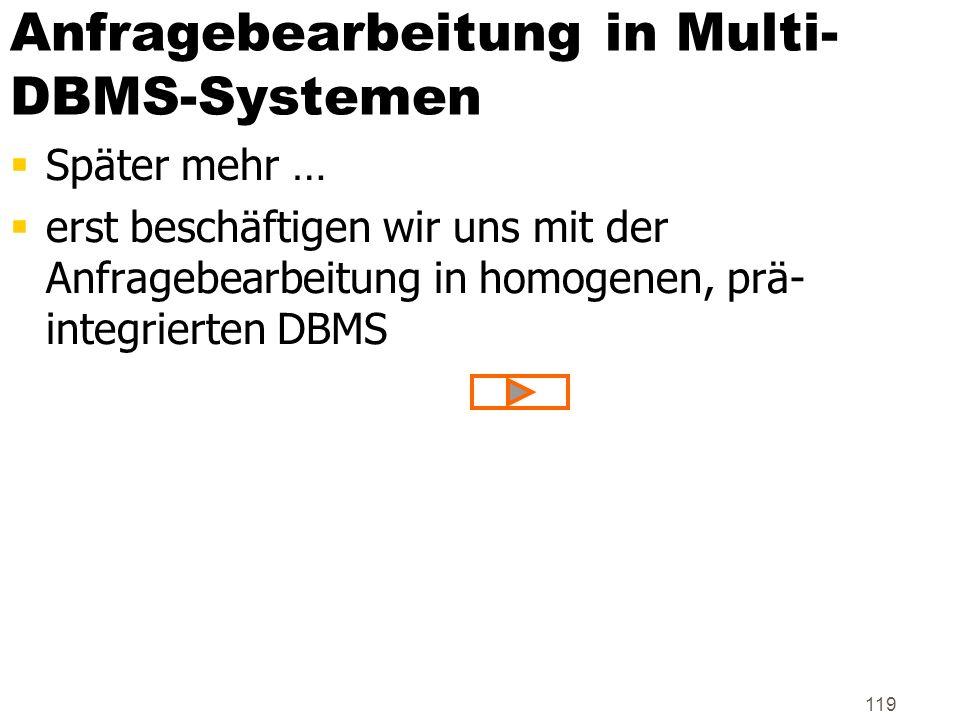 119 Anfragebearbeitung in Multi- DBMS-Systemen Später mehr … erst beschäftigen wir uns mit der Anfragebearbeitung in homogenen, prä- integrierten DBMS