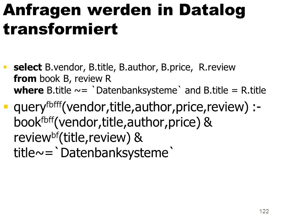 122 Anfragen werden in Datalog transformiert select B.vendor, B.title, B.author, B.price, R.review from book B, review R where B.title ~= `Datenbanksy