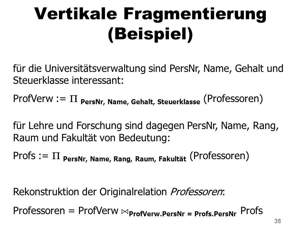 36 Vertikale Fragmentierung (Beispiel) für die Universitätsverwaltung sind PersNr, Name, Gehalt und Steuerklasse interessant: ProfVerw := PersNr, Name