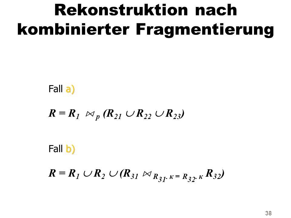 38 Rekonstruktion nach kombinierter Fragmentierung a) Fall a) R = R 1 A p (R 21 R 22 R 23 ) b) Fall b) R = R 1 R 2 (R 31 A R 31. κ = R 32. κ R 32 )