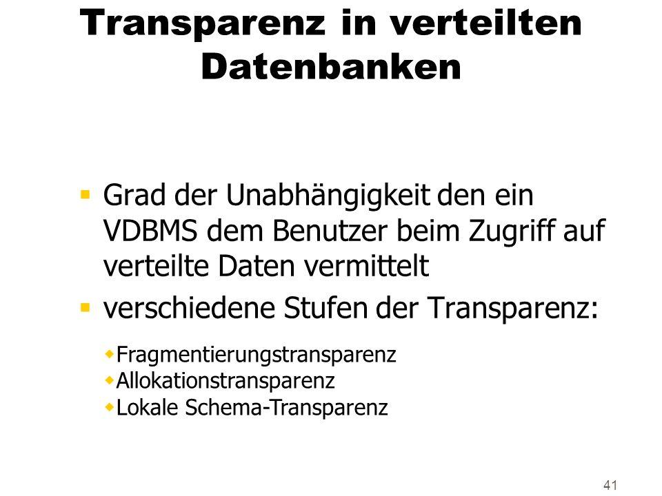 41 Transparenz in verteilten Datenbanken Grad der Unabhängigkeit den ein VDBMS dem Benutzer beim Zugriff auf verteilte Daten vermittelt verschiedene S