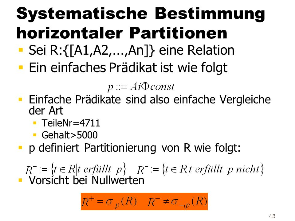 43 Systematische Bestimmung horizontaler Partitionen Sei R:{[A1,A2,...,An]} eine Relation Ein einfaches Prädikat ist wie folgt Einfache Prädikate sind