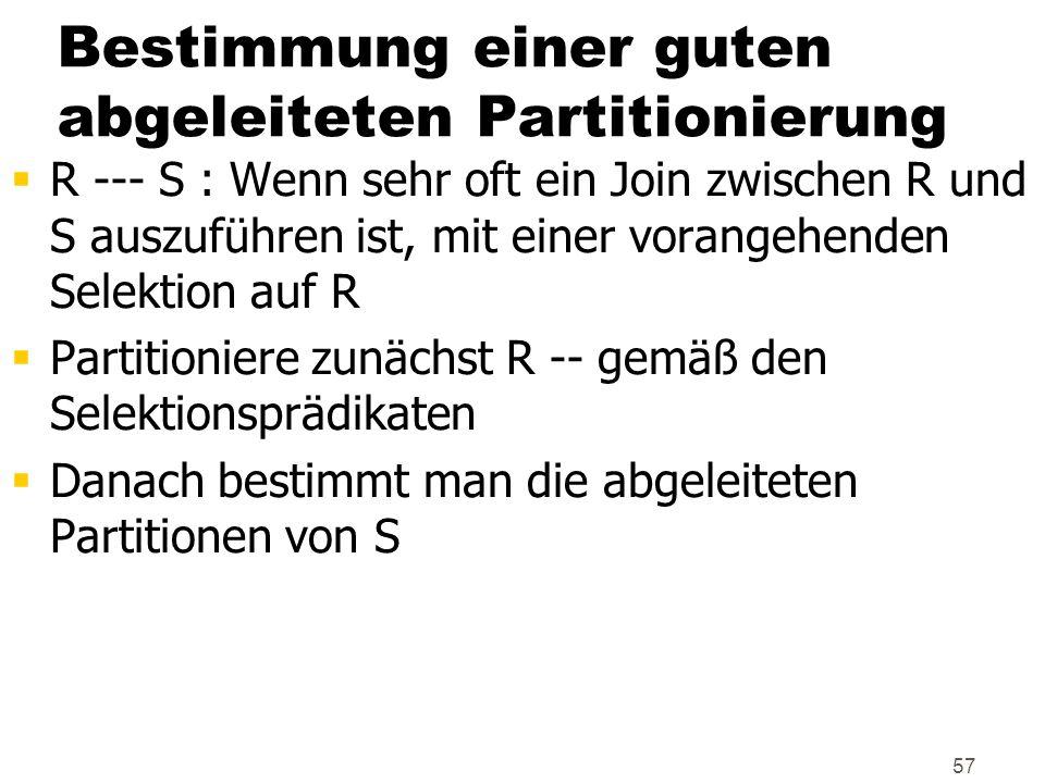 57 Bestimmung einer guten abgeleiteten Partitionierung R --- S : Wenn sehr oft ein Join zwischen R und S auszuführen ist, mit einer vorangehenden Sele