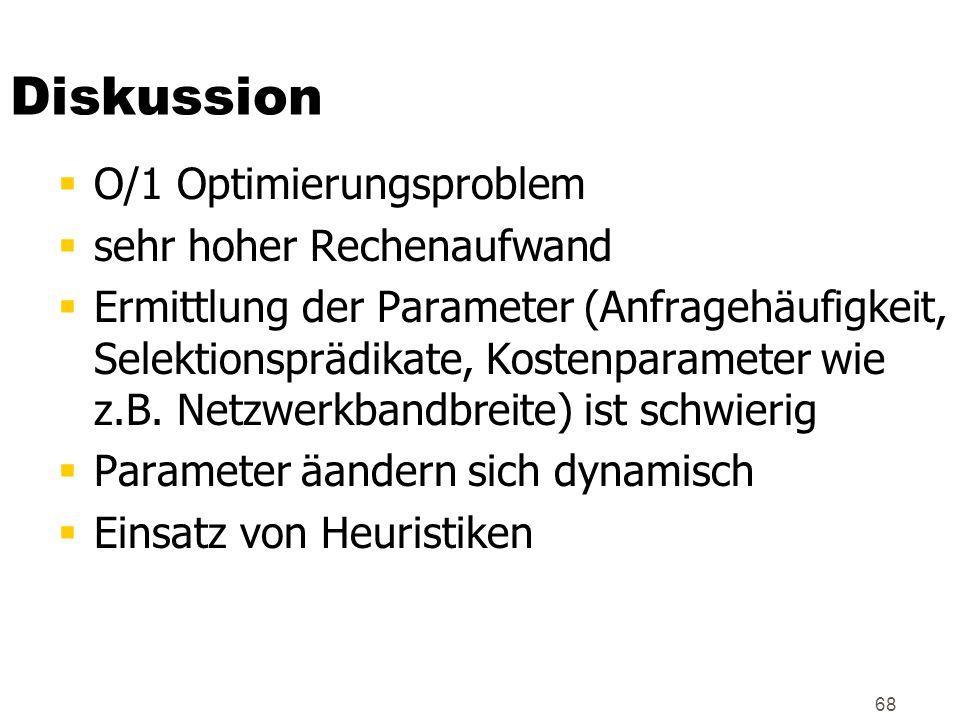 68 Diskussion O/1 Optimierungsproblem sehr hoher Rechenaufwand Ermittlung der Parameter (Anfragehäufigkeit, Selektionsprädikate, Kostenparameter wie z