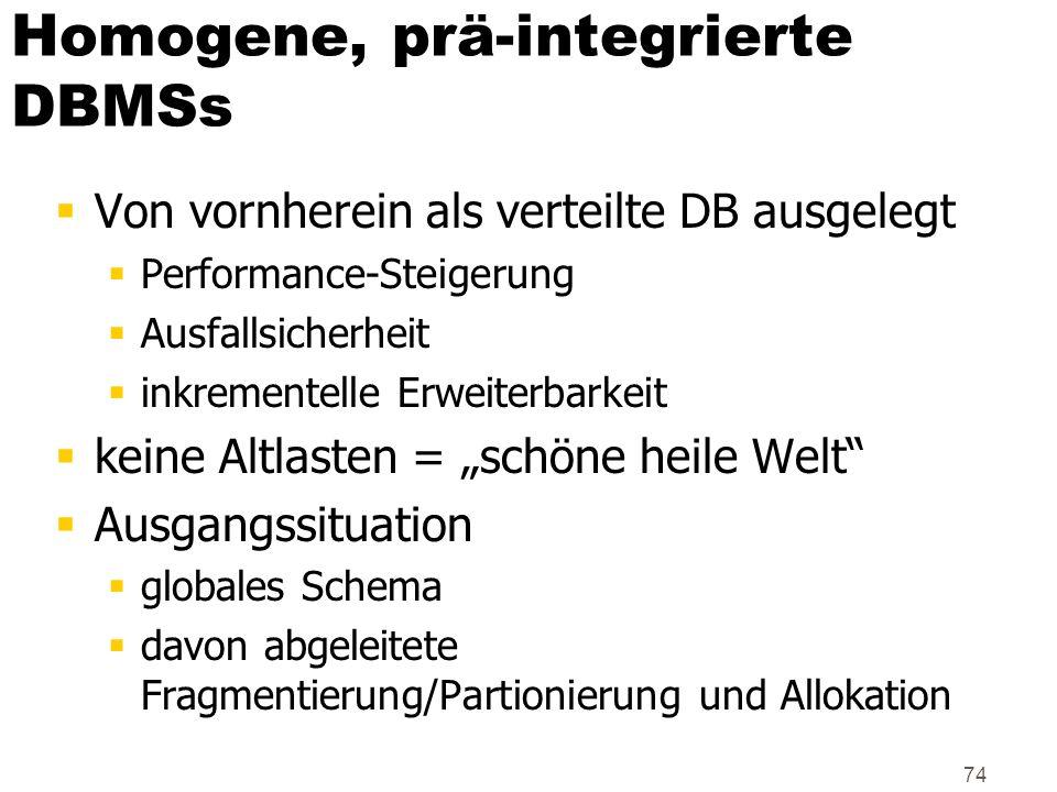 74 Homogene, prä-integrierte DBMSs Von vornherein als verteilte DB ausgelegt Performance-Steigerung Ausfallsicherheit inkrementelle Erweiterbarkeit ke