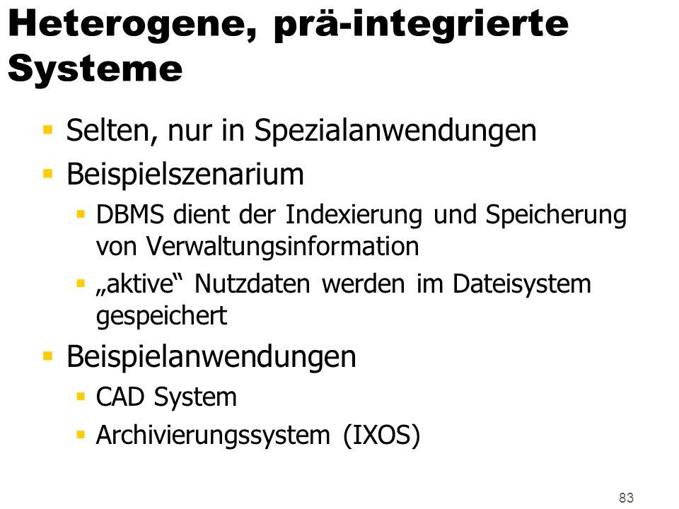 83 Heterogene, prä-integrierte Systeme Selten, nur in Spezialanwendungen Beispielszenarium DBMS dient der Indexierung und Speicherung von Verwaltungsi
