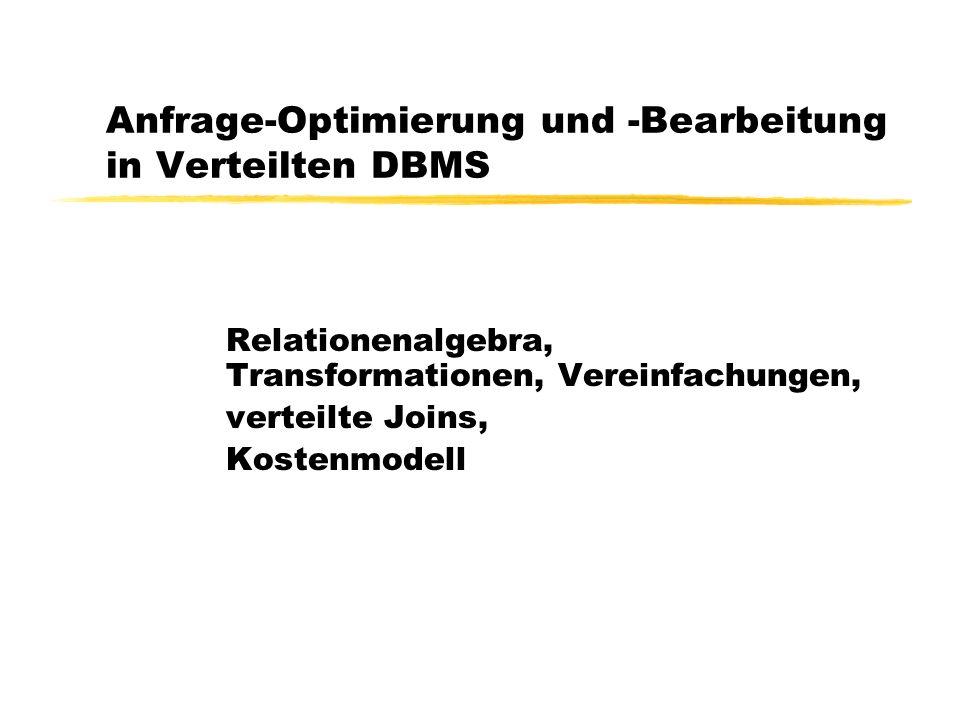 Anfrage-Optimierung und -Bearbeitung in Verteilten DBMS Relationenalgebra, Transformationen, Vereinfachungen, verteilte Joins, Kostenmodell