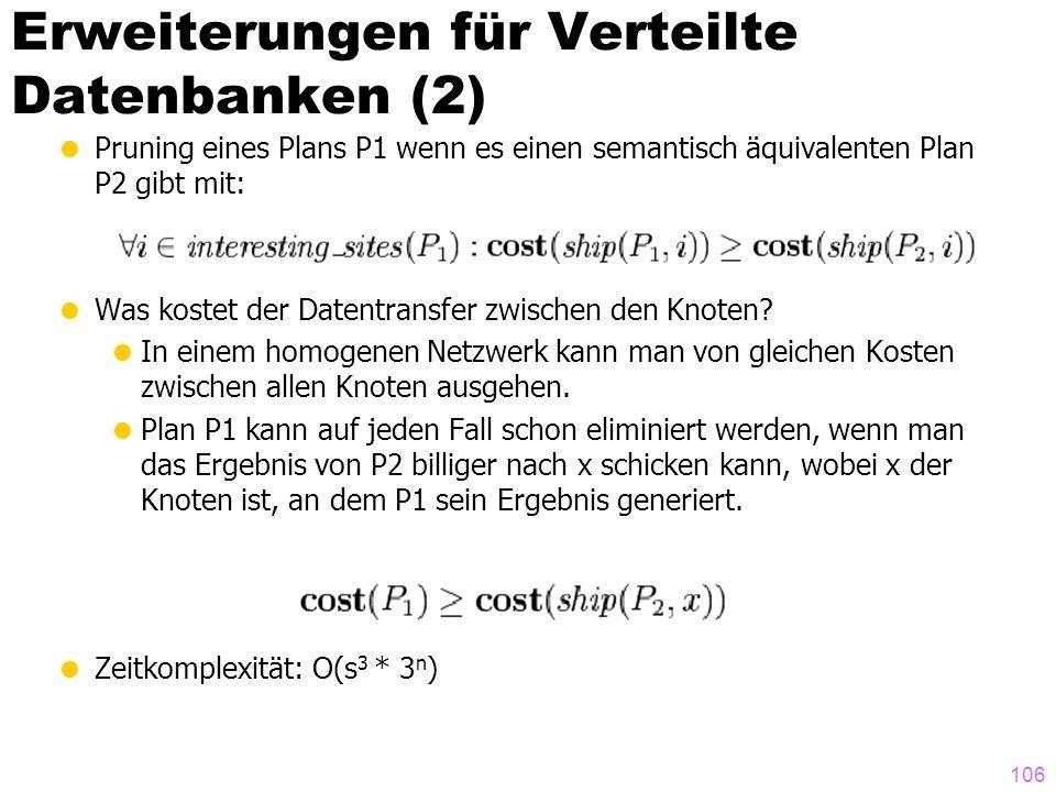 106 Erweiterungen für Verteilte Datenbanken (2) Pruning eines Plans P1 wenn es einen semantisch äquivalenten Plan P2 gibt mit: Was kostet der Datentra