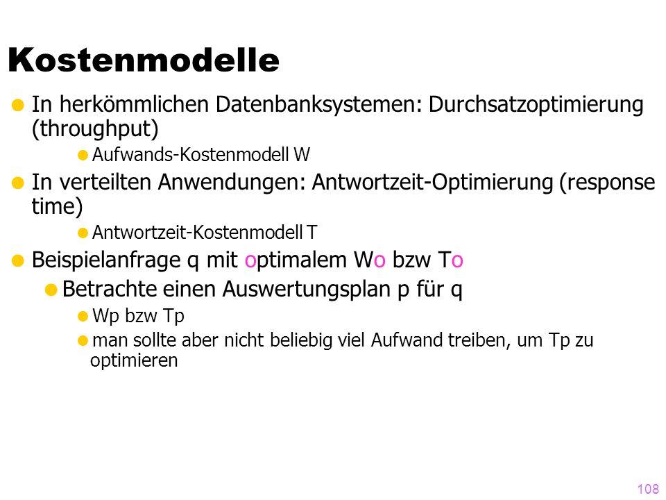108 Kostenmodelle In herkömmlichen Datenbanksystemen: Durchsatzoptimierung (throughput) Aufwands-Kostenmodell W In verteilten Anwendungen: Antwortzeit