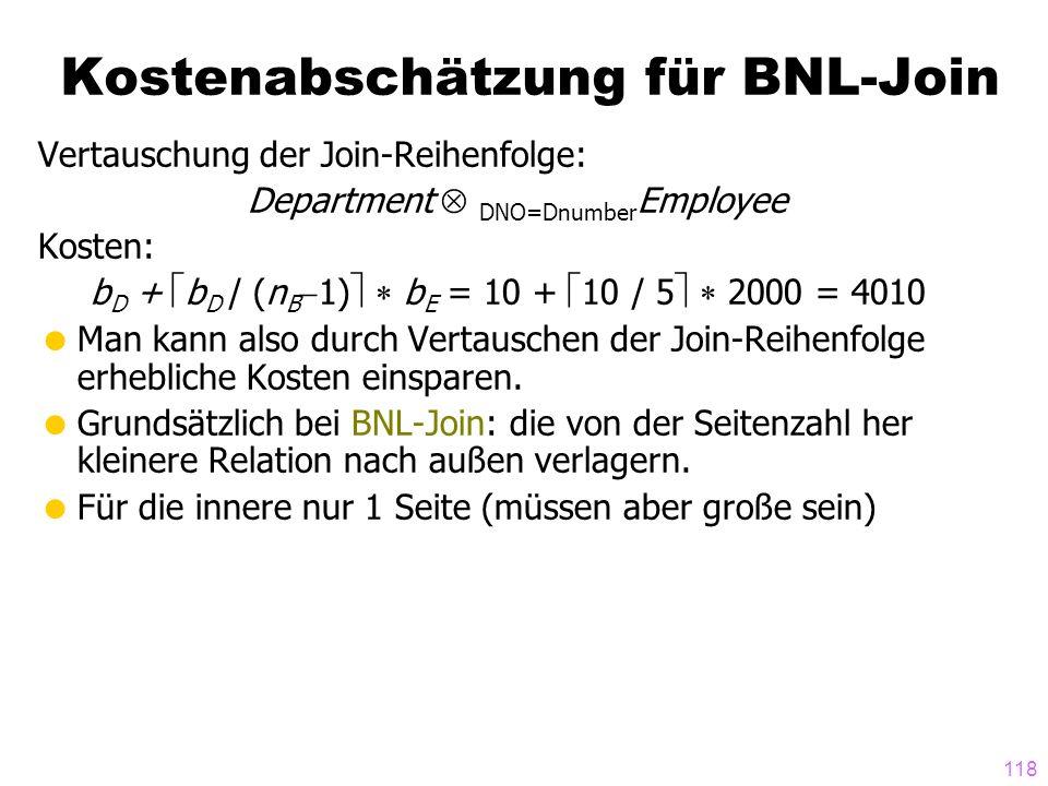 118 Vertauschung der Join-Reihenfolge: Department DNO=Dnumber Employee Kosten: b D + b D / (n B 1) b E = 10 + 10 / 5 2000 = 4010 Man kann also durch V