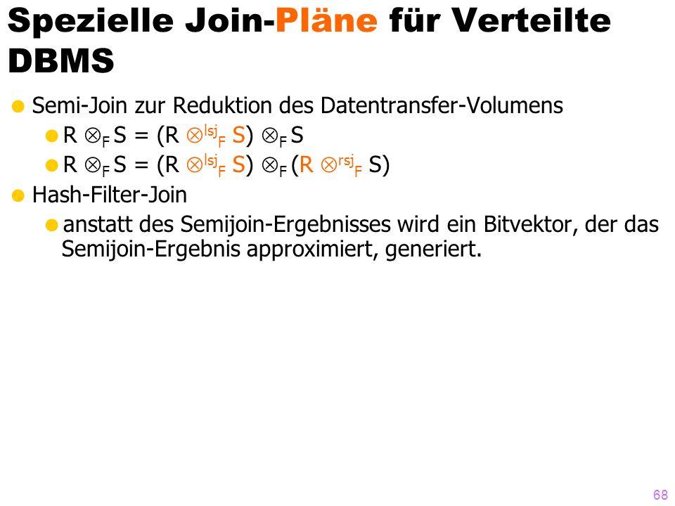 68 Spezielle Join-Pläne für Verteilte DBMS Semi-Join zur Reduktion des Datentransfer-Volumens R F S = (R lsj F S) F S R F S = (R lsj F S) F (R rsj F S