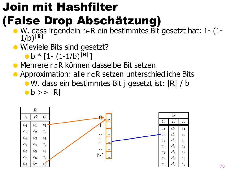 76 Join mit Hashfilter (False Drop Abschätzung) W. dass irgendein r R ein bestimmtes Bit gesetzt hat: 1- (1- 1/b) |R| Wieviele Bits sind gesetzt? b *