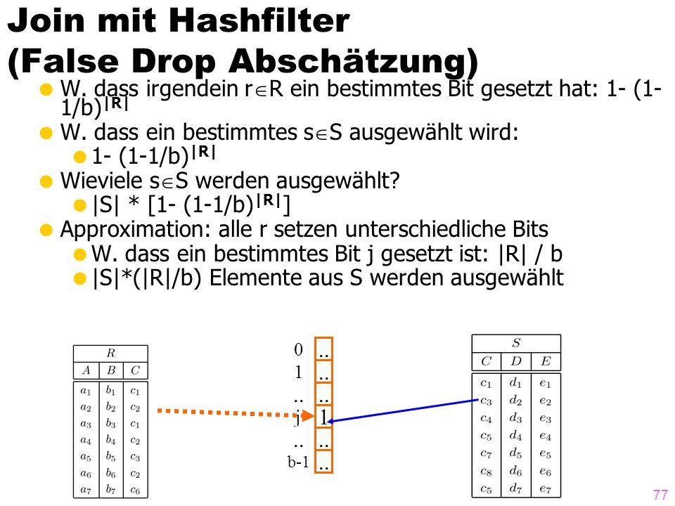 77 Join mit Hashfilter (False Drop Abschätzung) W. dass irgendein r R ein bestimmtes Bit gesetzt hat: 1- (1- 1/b) |R| W. dass ein bestimmtes s S ausge