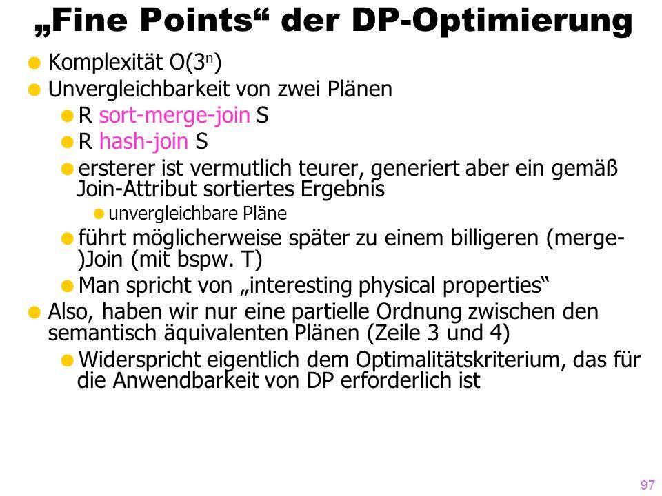 97 Fine Points der DP-Optimierung Komplexität O(3 n ) Unvergleichbarkeit von zwei Plänen R sort-merge-join S R hash-join S ersterer ist vermutlich teu