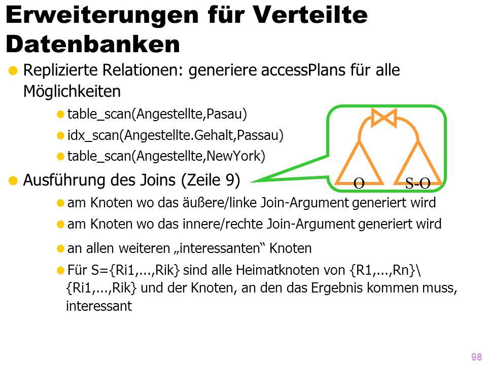 98 Erweiterungen für Verteilte Datenbanken Replizierte Relationen: generiere accessPlans für alle Möglichkeiten table_scan(Angestellte,Pasau) idx_scan