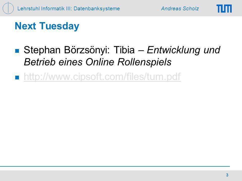 Lehrstuhl Informatik III: Datenbanksysteme Andreas Scholz 3 Next Tuesday Stephan Börzsönyi: Tibia – Entwicklung und Betrieb eines Online Rollenspiels http://www.cipsoft.com/files/tum.pdf