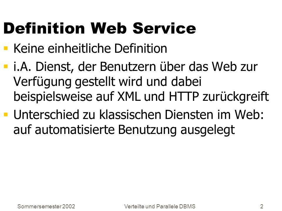 Sommersemester 2002Verteilte und Parallele DBMS63 Aufbau von WSDL-Dokumenten Elemente: types message portType binding port service Dienst = Menge von Endpunkten, die Nachrichten miteinander austauschen