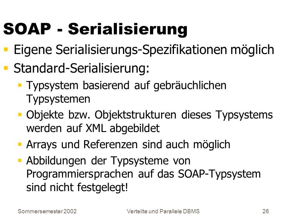 Sommersemester 2002Verteilte und Parallele DBMS26 SOAP - Serialisierung Eigene Serialisierungs-Spezifikationen möglich Standard-Serialisierung: Typsys