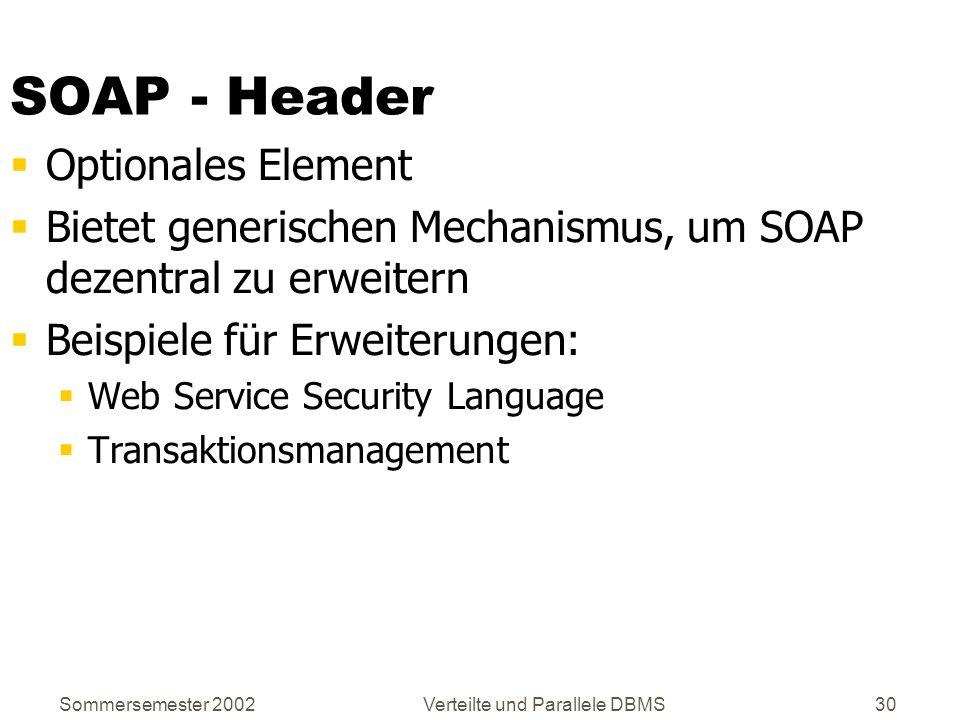 Sommersemester 2002Verteilte und Parallele DBMS30 SOAP - Header Optionales Element Bietet generischen Mechanismus, um SOAP dezentral zu erweitern Beis