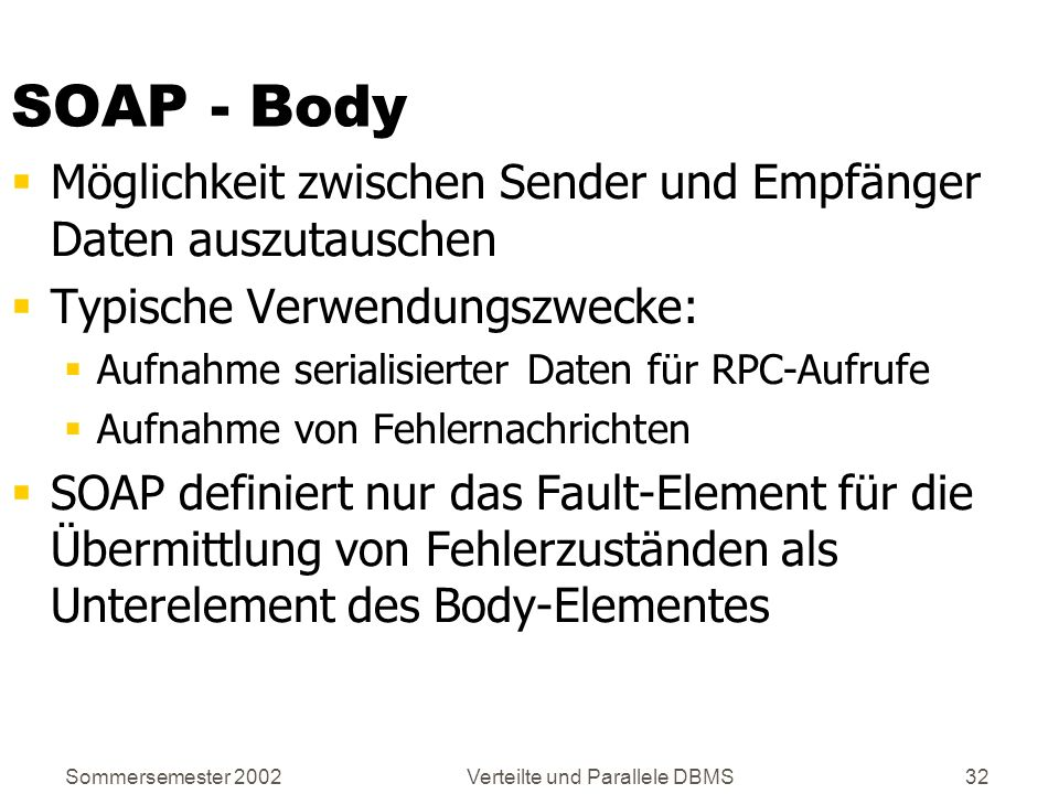 Sommersemester 2002Verteilte und Parallele DBMS32 SOAP - Body Möglichkeit zwischen Sender und Empfänger Daten auszutauschen Typische Verwendungszwecke
