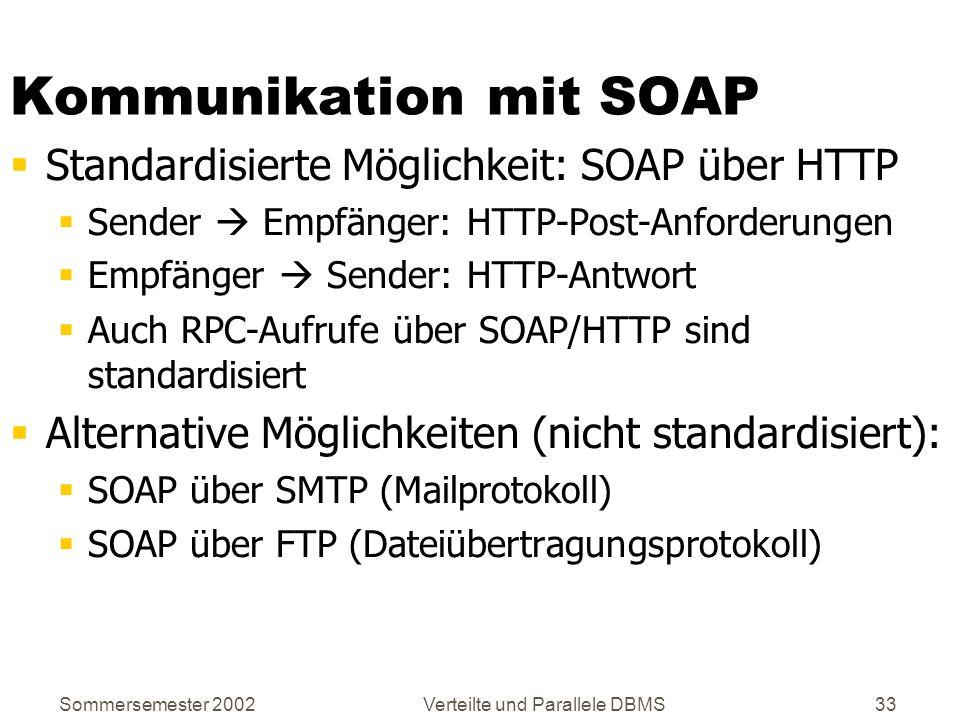 Sommersemester 2002Verteilte und Parallele DBMS33 Kommunikation mit SOAP Standardisierte Möglichkeit: SOAP über HTTP Sender Empfänger: HTTP-Post-Anfor