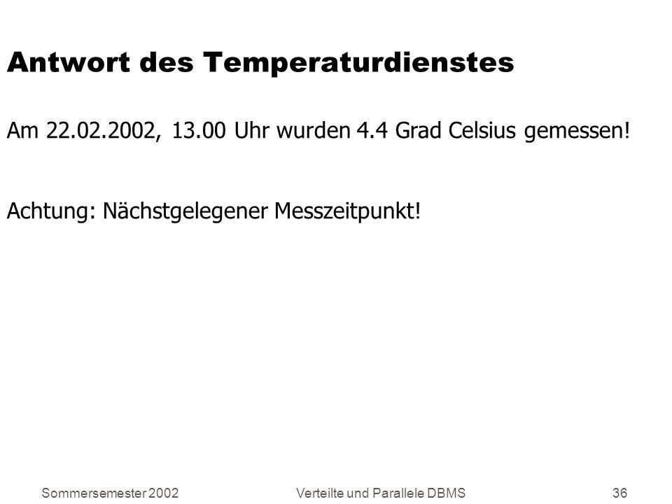 Sommersemester 2002Verteilte und Parallele DBMS36 Antwort des Temperaturdienstes Am 22.02.2002, 13.00 Uhr wurden 4.4 Grad Celsius gemessen! Achtung: N