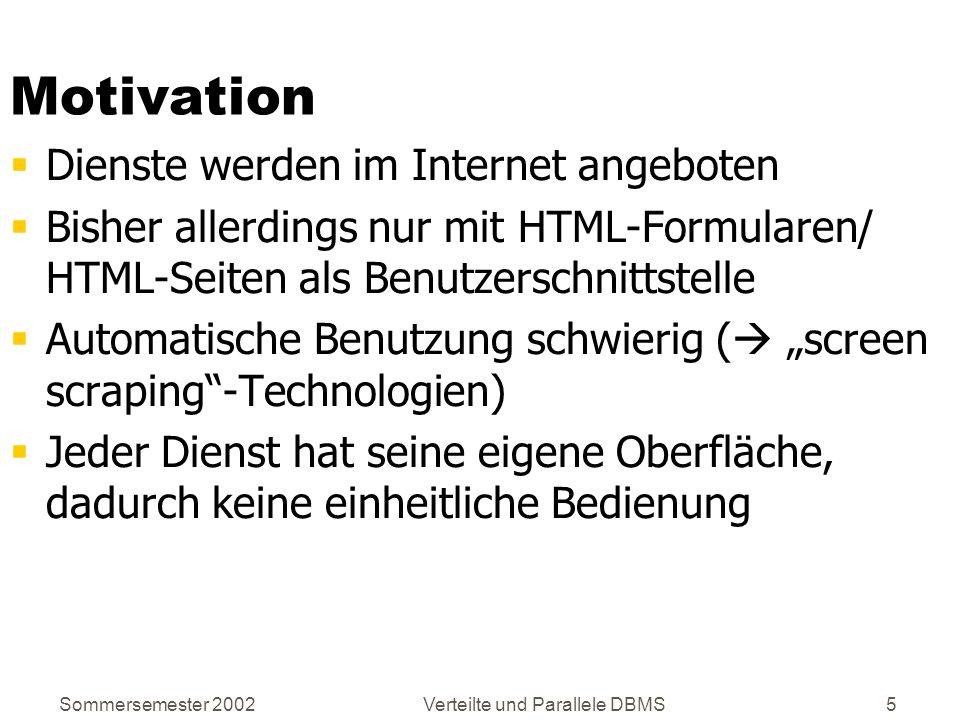 Sommersemester 2002Verteilte und Parallele DBMS5 Motivation Dienste werden im Internet angeboten Bisher allerdings nur mit HTML-Formularen/ HTML-Seite