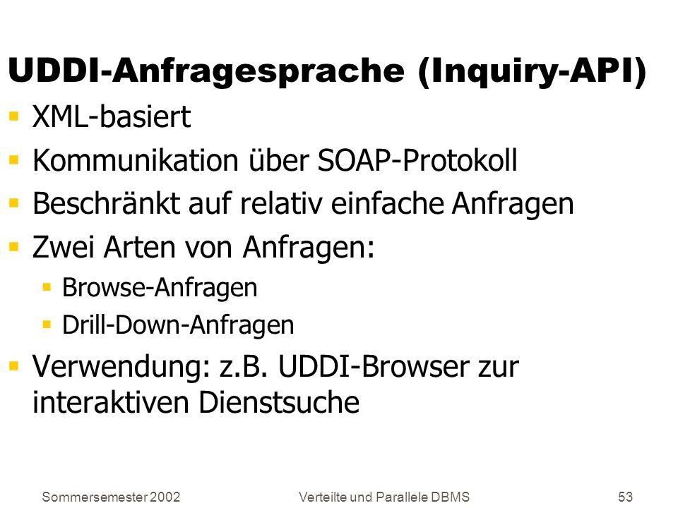 Sommersemester 2002Verteilte und Parallele DBMS53 UDDI-Anfragesprache (Inquiry-API) XML-basiert Kommunikation über SOAP-Protokoll Beschränkt auf relat