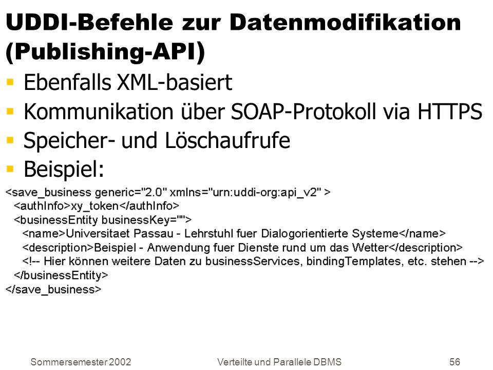 Sommersemester 2002Verteilte und Parallele DBMS56 UDDI-Befehle zur Datenmodifikation (Publishing-API ) Ebenfalls XML-basiert Kommunikation über SOAP-P