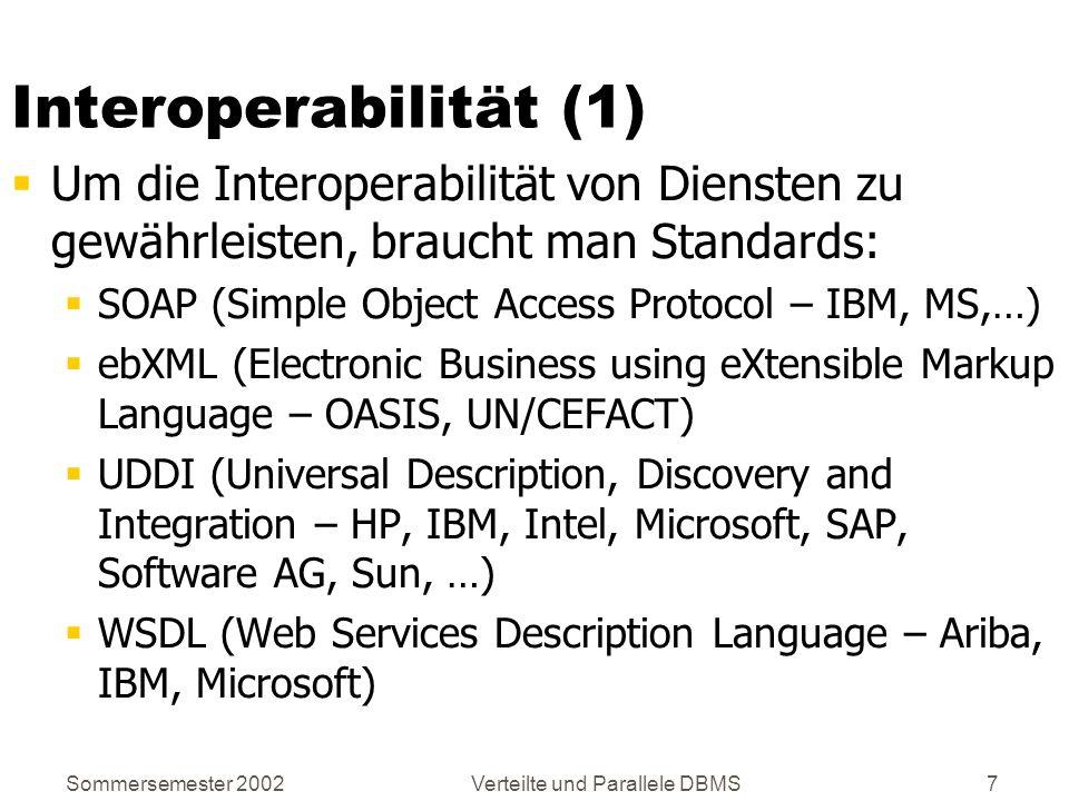 Sommersemester 2002Verteilte und Parallele DBMS8 Interoperabilität (2) Standards (2): WSFL (Web Services Flow Language – IBM) XLANG (Microsoft) WS-Inspection (Web Service Inspection Language – IBM, Microsoft) … Alle diese Standards basieren auf XML!
