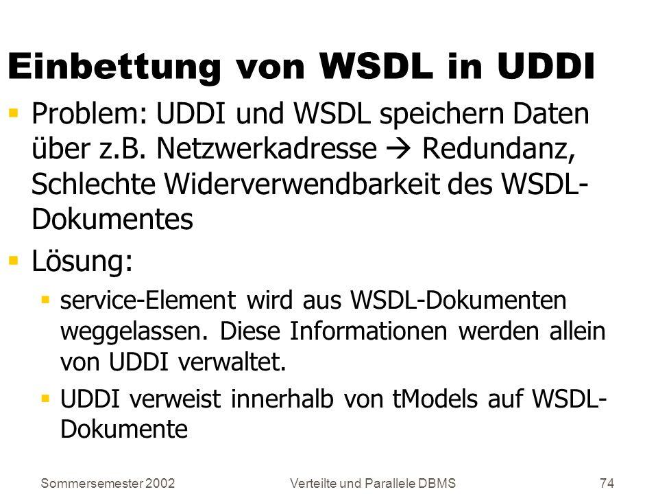 Sommersemester 2002Verteilte und Parallele DBMS74 Einbettung von WSDL in UDDI Problem: UDDI und WSDL speichern Daten über z.B. Netzwerkadresse Redunda